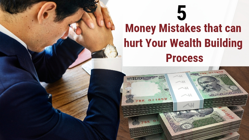 5 Money Mistakes that can hurt your wealth building process