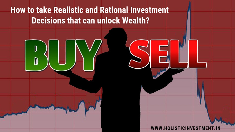 Realistic and Rational Investment decisions that can unlock wealth