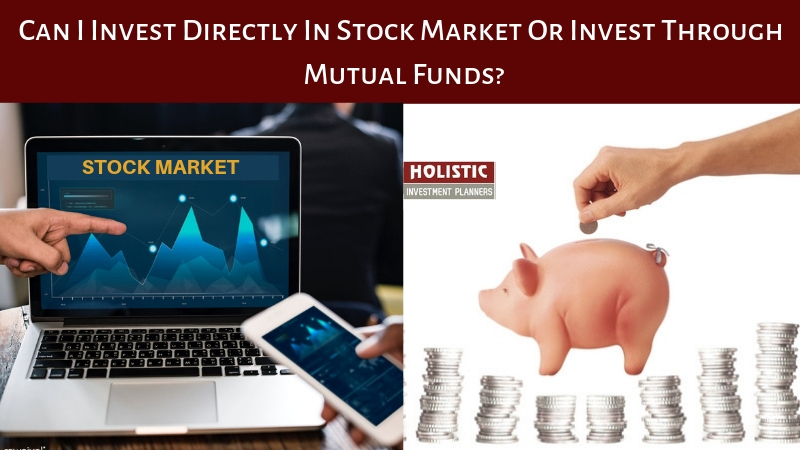 Can I invest directly in stock market or invest through mutual funds