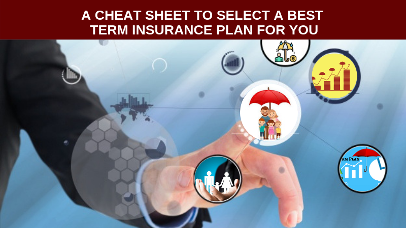 A CHEAT SHEET TO SELECT A BEST TERM INSURANCE PLAN FOR YOU, Term Insurance plan