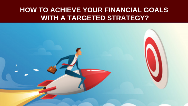 How to achieve Your financial goals with the targeted strategy