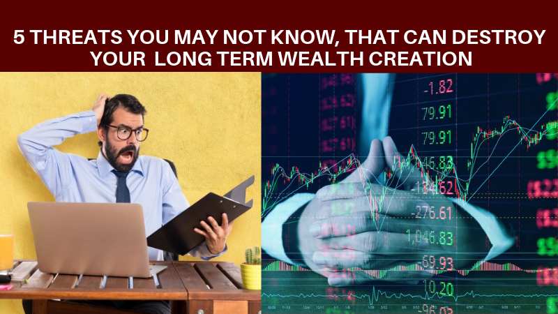 Five threats that can destroy your long term wealth creation