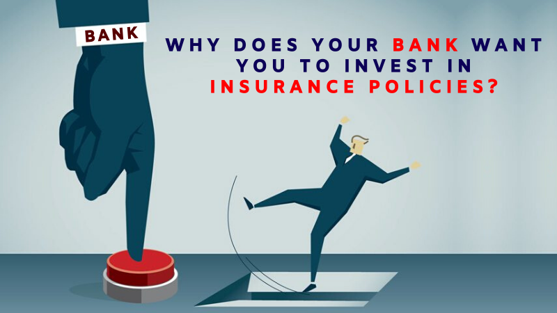 Why does your bank want you to invest in Insurance Policies
