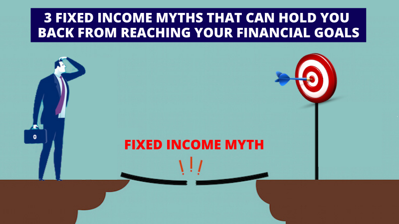 3 Fixed Income Myths that can hold you back from reaching your finanical goals