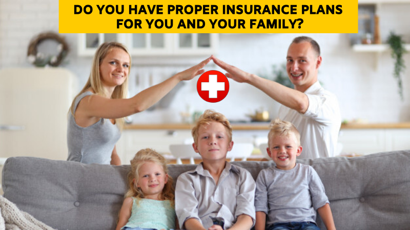 Do you have a proper insurance plans for you and your family