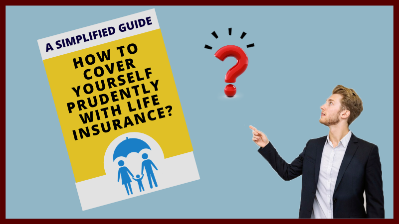 A Simplified Guide - How to cover yourself prudently with life insurance